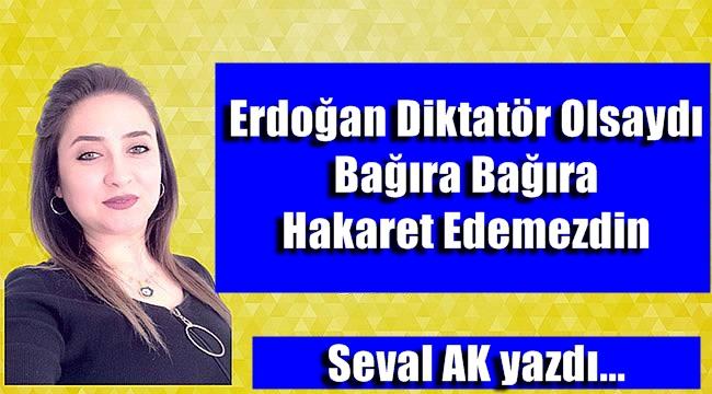 Erdoğan Diktatör Olsaydı Bağıra Bağıra Hakaret Edemezdin