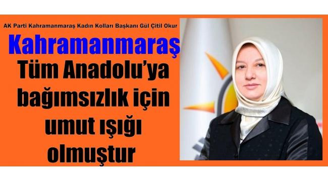 Kahramanmaraş, Tüm Anadolu'ya bağımsızlık için umut ışığı olmuştur
